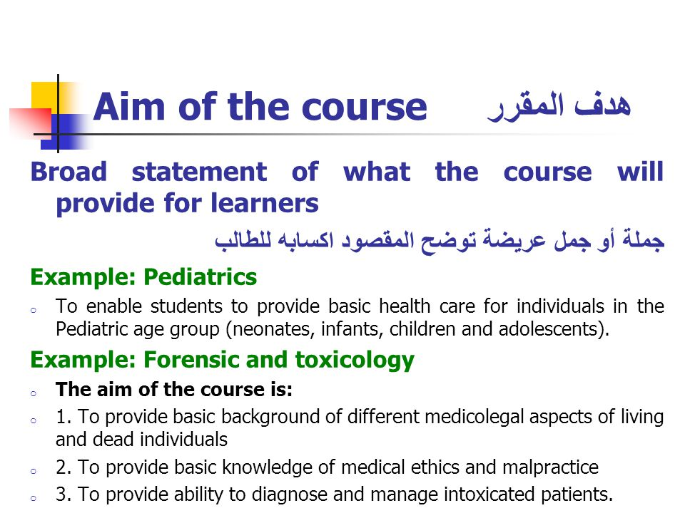 Aim of the course هدف المقرر Broad statement of what the course will provide for learners جملة أو جمل عريضة توضح المقصود اكسابه للطالب Example: Pediatrics o To enable students to provide basic health care for individuals in the Pediatric age group (neonates, infants, children and adolescents).