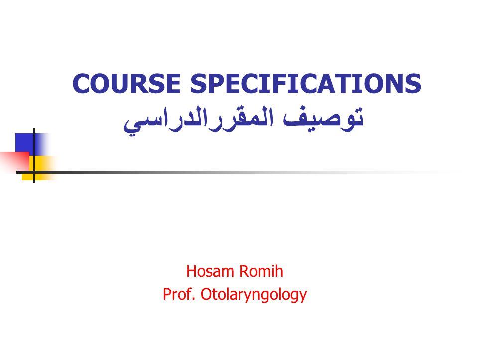 COURSE SPECIFICATIONS توصيف المقررالدراسي Hosam Romih Prof. Otolaryngology