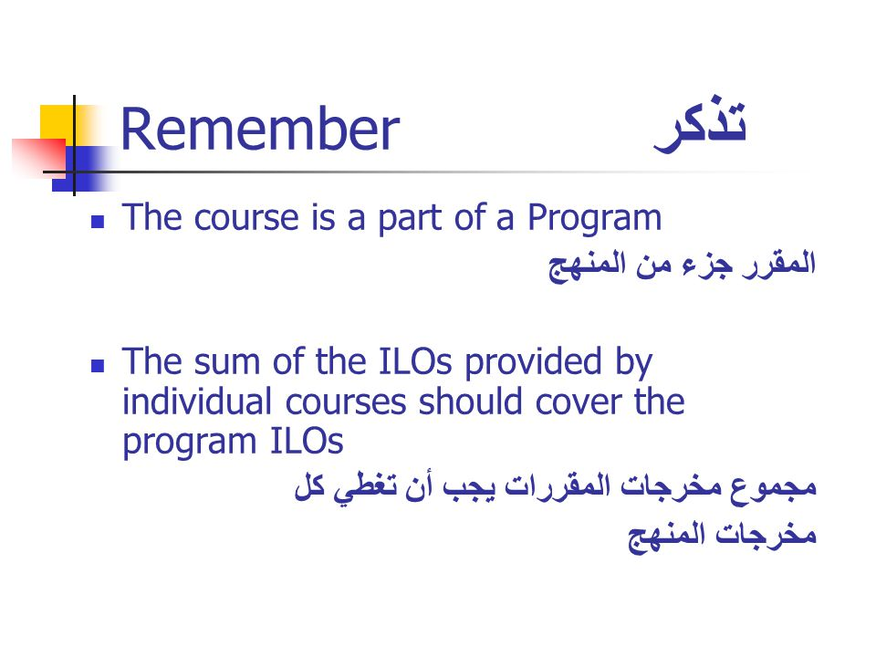 Remember تذكر The course is a part of a Program المقرر جزء من المنهج The sum of the ILOs provided by individual courses should cover the program ILOs مجموع مخرجات المقررات يجب أن تغطي كل مخرجات المنهج