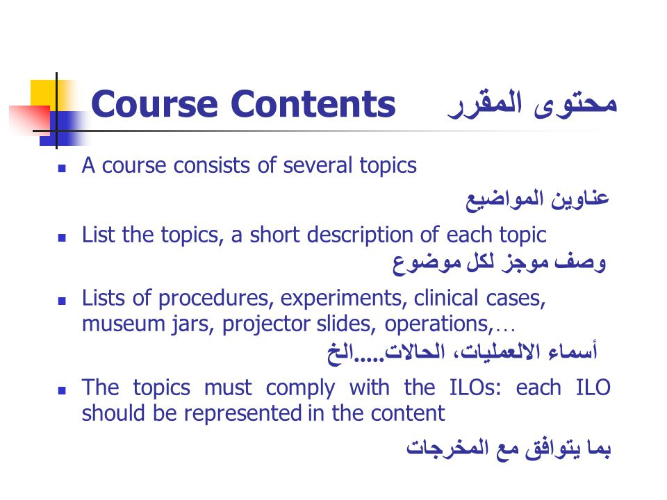 Course Contents محتوى المقرر A course consists of several topics عناوين المواضيع List the topics, a short description of each topic وصف موجز لكل موضوع Lists of procedures, experiments, clinical cases, museum jars, projector slides, operations, … أسماء الالعمليات، الحالات.....