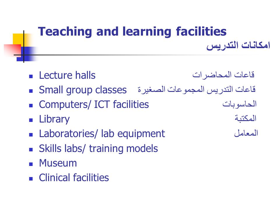 Teaching and learning facilities امكانات التدريس Lecture halls قاعات المحاضرات Small group classes قاعات التدريس المجموعات الصغيرة Computers/ ICT facilities الحاسوبات Library المكتبة Laboratories/ lab equipment المعامل Skills labs/ training models Museum Clinical facilities