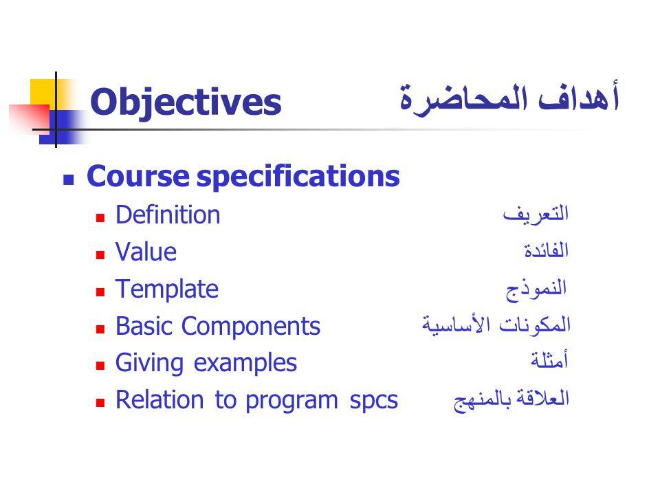 Objectives أهداف المحاضرة Course specifications Definition التعريف Value الفائدة Template النموذج Basic Components المكونات الأساسية Giving examples أمثلة Relation to program spcs العلاقة بالمنهج