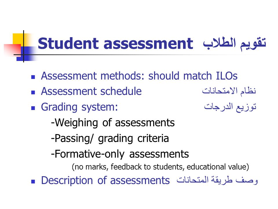 Student assessment تقويم الطلاب Assessment methods: should match ILOs Assessment schedule نظام الامتحانات Grading system: توزيع الدرجات -Weighing of assessments -Passing/ grading criteria -Formative-only assessments (no marks, feedback to students, educational value) Description of assessments وصف طريقة المتحانات