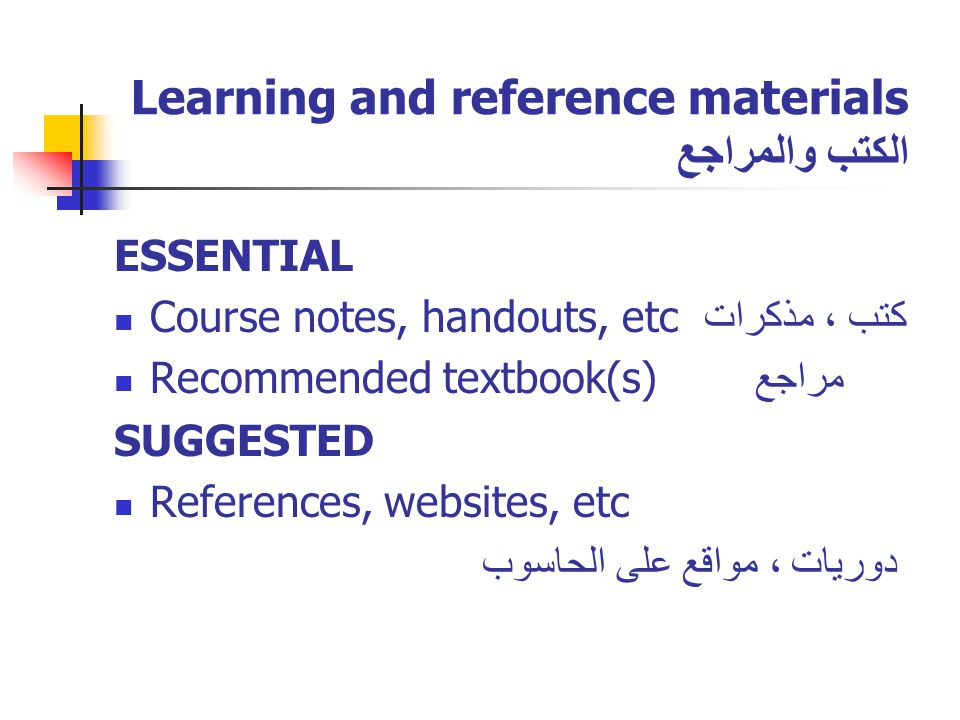 Learning and reference materials الكتب والمراجع ESSENTIAL Course notes, handouts, etc كتب ، مذكرات Recommended textbook(s) مراجع SUGGESTED References, websites, etc دوريات ، مواقع على الحاسوب