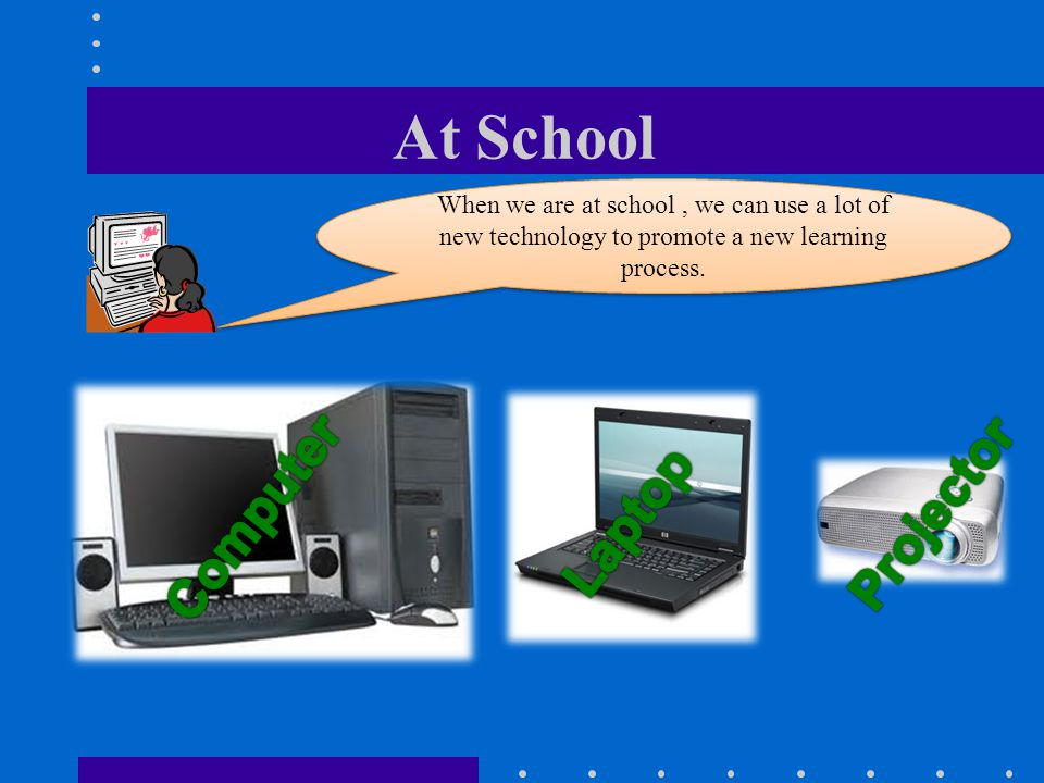At School When we are at school, we can use a lot of new technology to promote a new learning process.