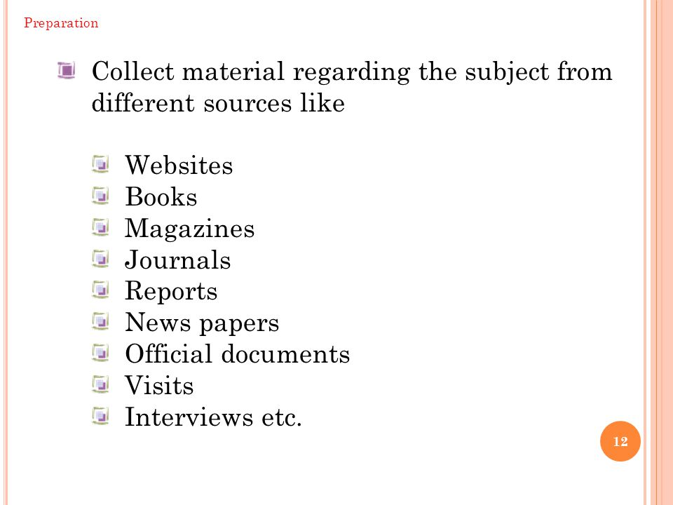 12 Collect material regarding the subject from different sources like Websites Books Magazines Journals Reports News papers Official documents Visits Interviews etc.