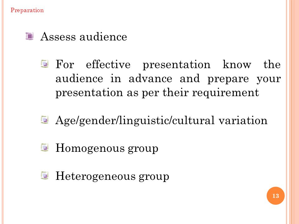 13 Assess audience For effective presentation know the audience in advance and prepare your presentation as per their requirement Age/gender/linguistic/cultural variation Homogenous group Heterogeneous group Preparation