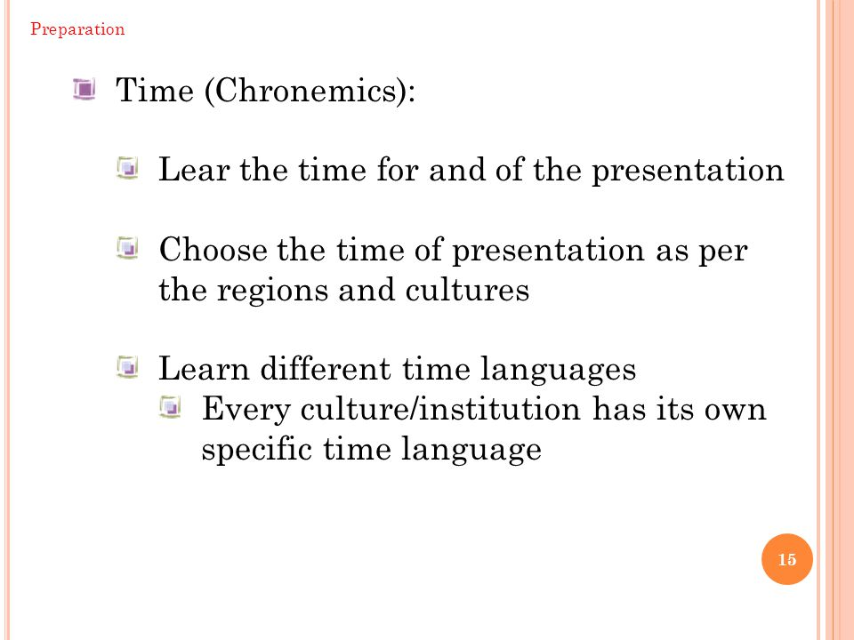 15 Preparation Time (Chronemics): Lear the time for and of the presentation Choose the time of presentation as per the regions and cultures Learn different time languages Every culture/institution has its own specific time language