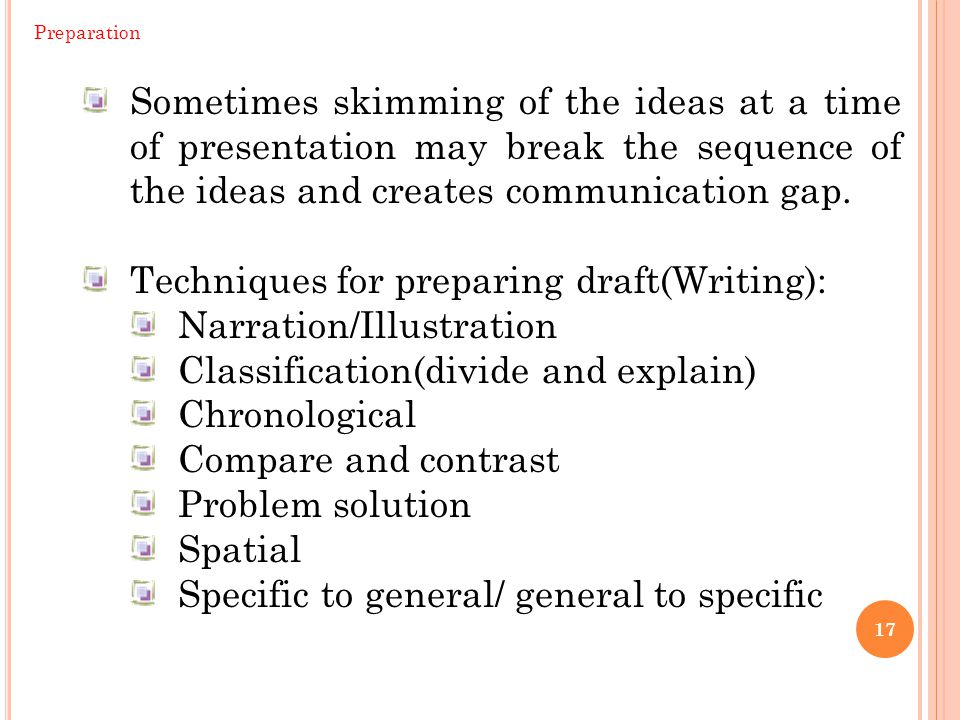 17 Preparation Sometimes skimming of the ideas at a time of presentation may break the sequence of the ideas and creates communication gap. Techniques