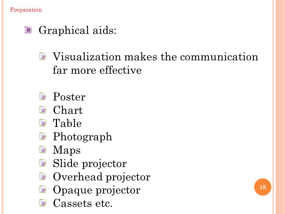 18 Preparation Graphical aids: Visualization makes the communication far more effective Poster Chart Table Photograph Maps Slide projector Overhead pr