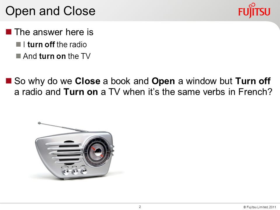 © Fujitsu Limited, 2011 Open and Close The answer here is I turn off the radio And turn on the TV So why do we Close a book and Open a window but Turn off a radio and Turn on a TV when it's the same verbs in French.