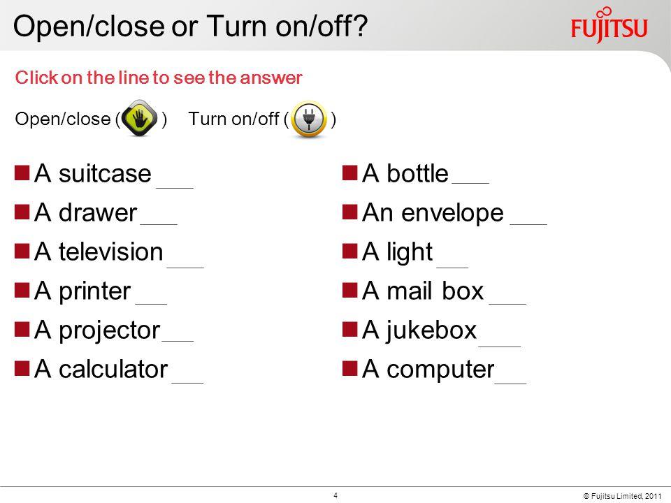 © Fujitsu Limited, 2011 Open/close or Turn on/off.