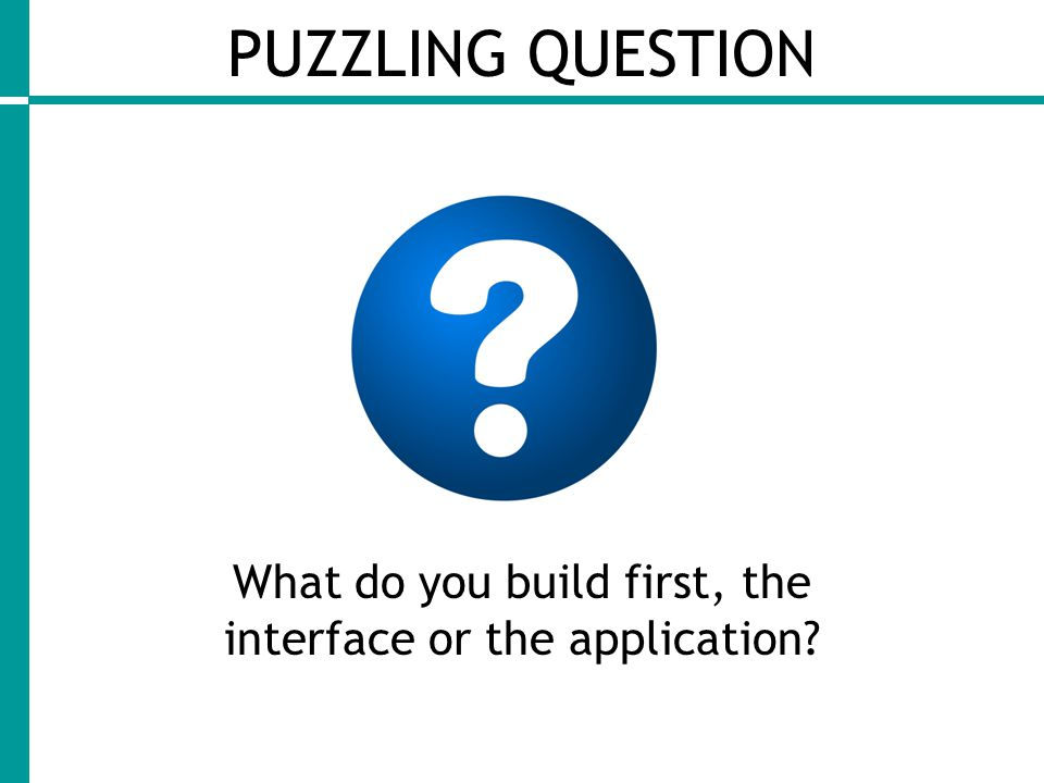 PUZZLING QUESTION What do you build first, the interface or the application?