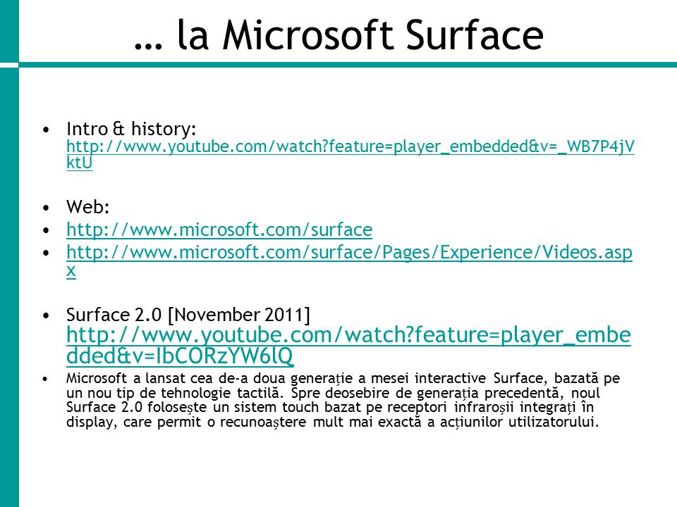 … la Microsoft Surface Intro & history: http://www.youtube.com/watch?feature=player_embedded&v=_WB7P4jV ktU http://www.youtube.com/watch?feature=player_embedded&v=_WB7P4jV ktU Web: http://www.microsoft.com/surface http://www.microsoft.com/surface/Pages/Experience/Videos.asp xhttp://www.microsoft.com/surface/Pages/Experience/Videos.asp x Surface 2.0 [November 2011] http://www.youtube.com/watch?feature=player_embe dded&v=IbCORzYW6lQ http://www.youtube.com/watch?feature=player_embe dded&v=IbCORzYW6lQ Microsoft a lansat cea de-a doua generaie a mesei interactive Surface, bazată pe un nou tip de tehnologie tactilă.