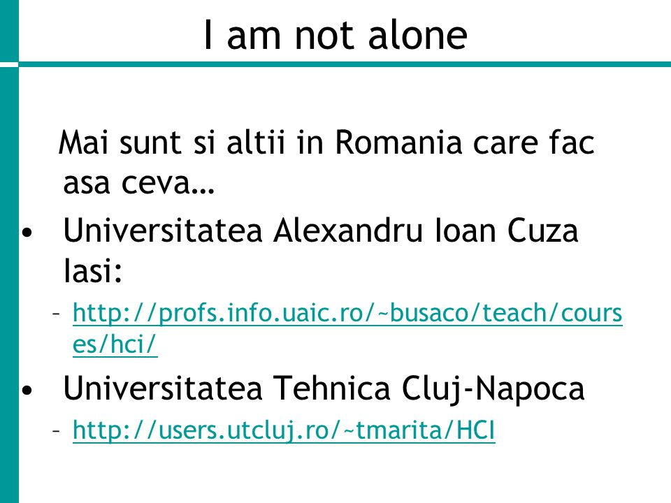 I am not alone Mai sunt si altii in Romania care fac asa ceva… Universitatea Alexandru Ioan Cuza Iasi: –http://profs.info.uaic.ro/~busaco/teach/cours es/hci/http://profs.info.uaic.ro/~busaco/teach/cours es/hci/ Universitatea Tehnica Cluj-Napoca –http://users.utcluj.ro/~tmarita/HCIhttp://users.utcluj.ro/~tmarita/HCI