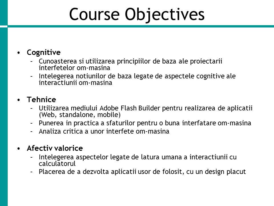 Course Objectives Cognitive –Cunoasterea si utilizarea principiilor de baza ale proiectarii interfetelor om-masina –Intelegerea notiunilor de baza legate de aspectele cognitive ale interactiunii om-masina Tehnice –Utilizarea mediului Adobe Flash Builder pentru realizarea de aplicatii (Web, standalone, mobile) –Punerea in practica a sfaturilor pentru o buna interfatare om-masina –Analiza critica a unor interfete om-masina Afectiv valorice –Intelegerea aspectelor legate de latura umana a interactiunii cu calculatorul –Placerea de a dezvolta aplicatii usor de folosit, cu un design placut