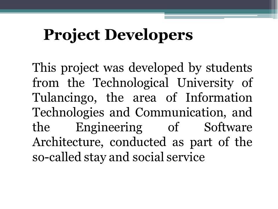 Project Developers This project was developed by students from the Technological University of Tulancingo, the area of ​​ Information Technologies and Communication, and the Engineering of Software Architecture, conducted as part of the so-called stay and social service