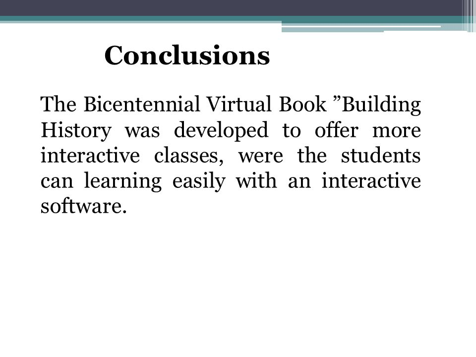 Conclusions The Bicentennial Virtual Book Building History was developed to offer more interactive classes, were the students can learning easily with an interactive software.