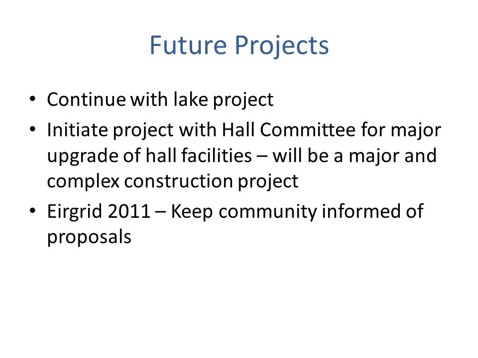 Future Projects Continue with lake project Initiate project with Hall Committee for major upgrade of hall facilities – will be a major and complex construction project Eirgrid 2011 – Keep community informed of proposals