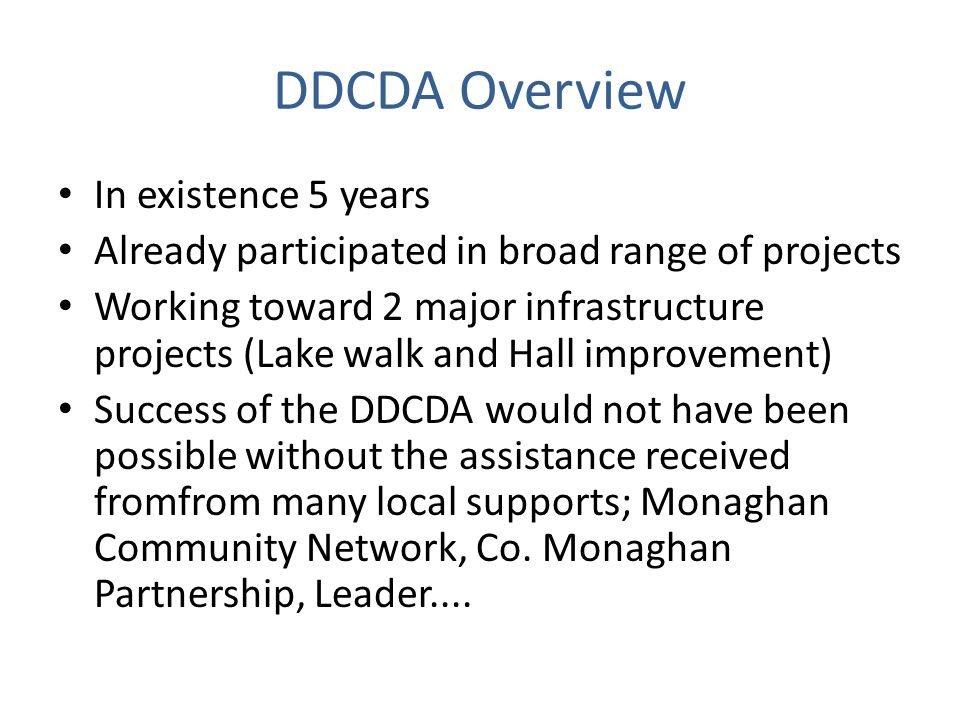 DDCDA Overview In existence 5 years Already participated in broad range of projects Working toward 2 major infrastructure projects (Lake walk and Hall improvement) Success of the DDCDA would not have been possible without the assistance received fromfrom many local supports; Monaghan Community Network, Co.