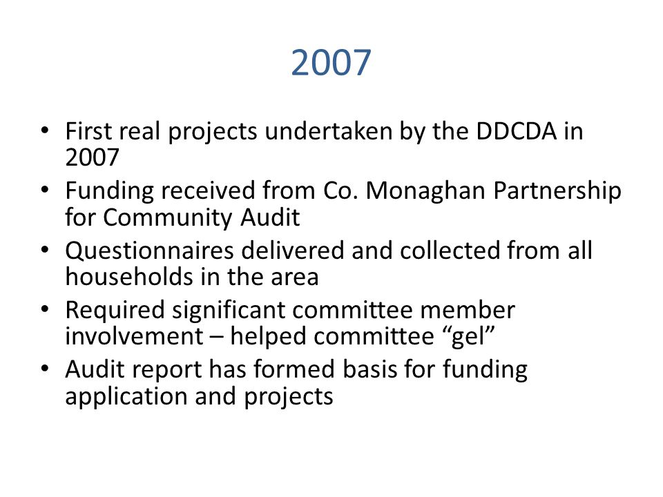 2007 First real projects undertaken by the DDCDA in 2007 Funding received from Co. Monaghan Partnership for Community Audit Questionnaires delivered a