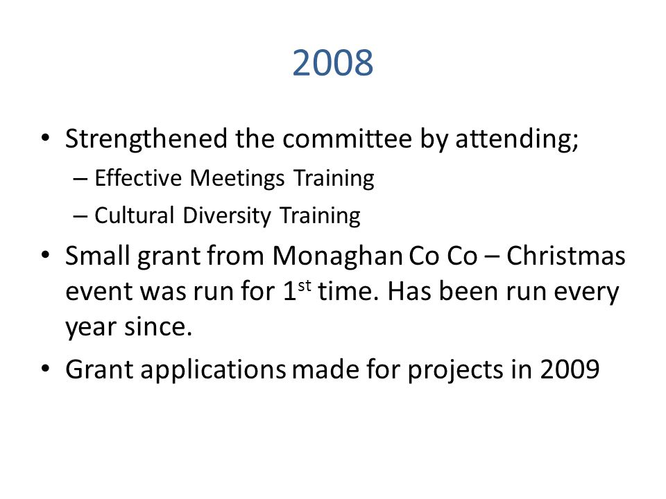 2008 Strengthened the committee by attending; – Effective Meetings Training – Cultural Diversity Training Small grant from Monaghan Co Co – Christmas