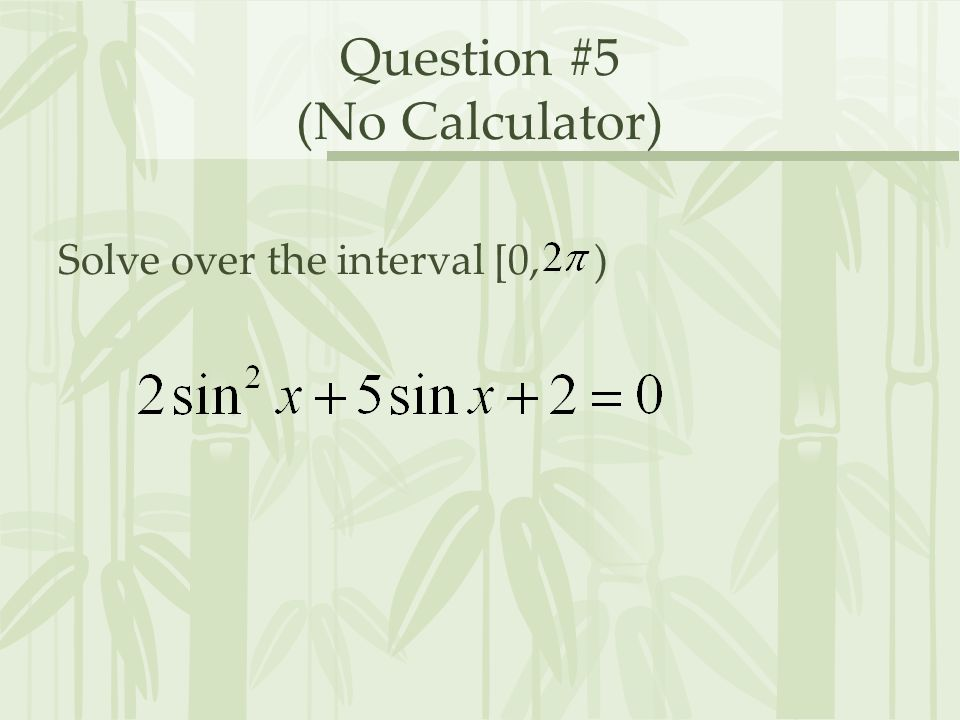 Question #5 (No Calculator) Solve over the interval [0, )