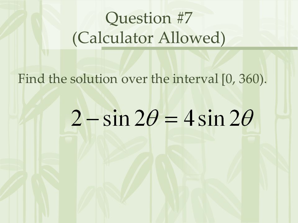 Question #7 (Calculator Allowed) Find the solution over the interval [0, 360).