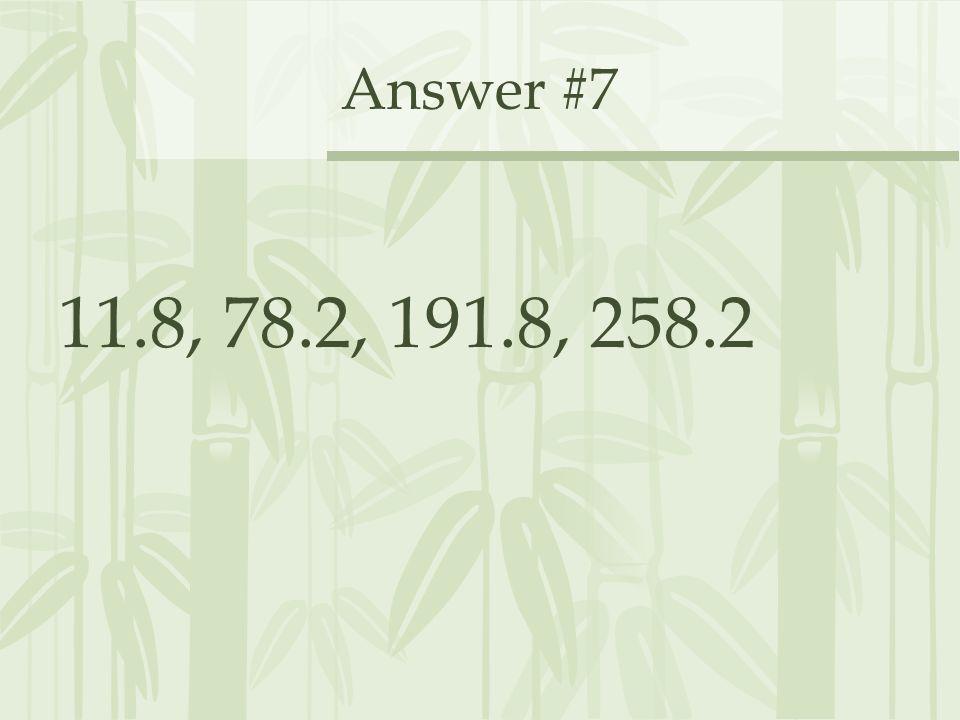 Answer #7 11.8, 78.2, 191.8, 258.2