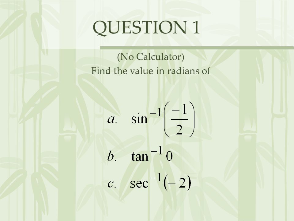 QUESTION 1 (No Calculator) Find the value in radians of