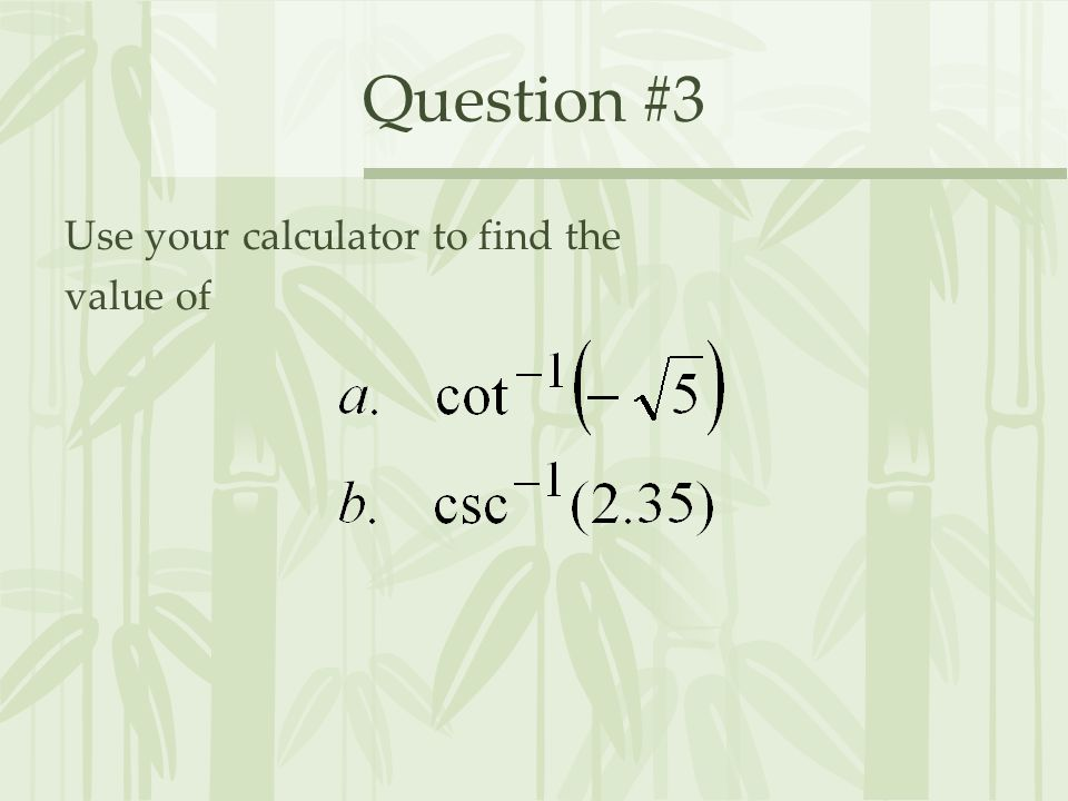 Question #3 Use your calculator to find the value of