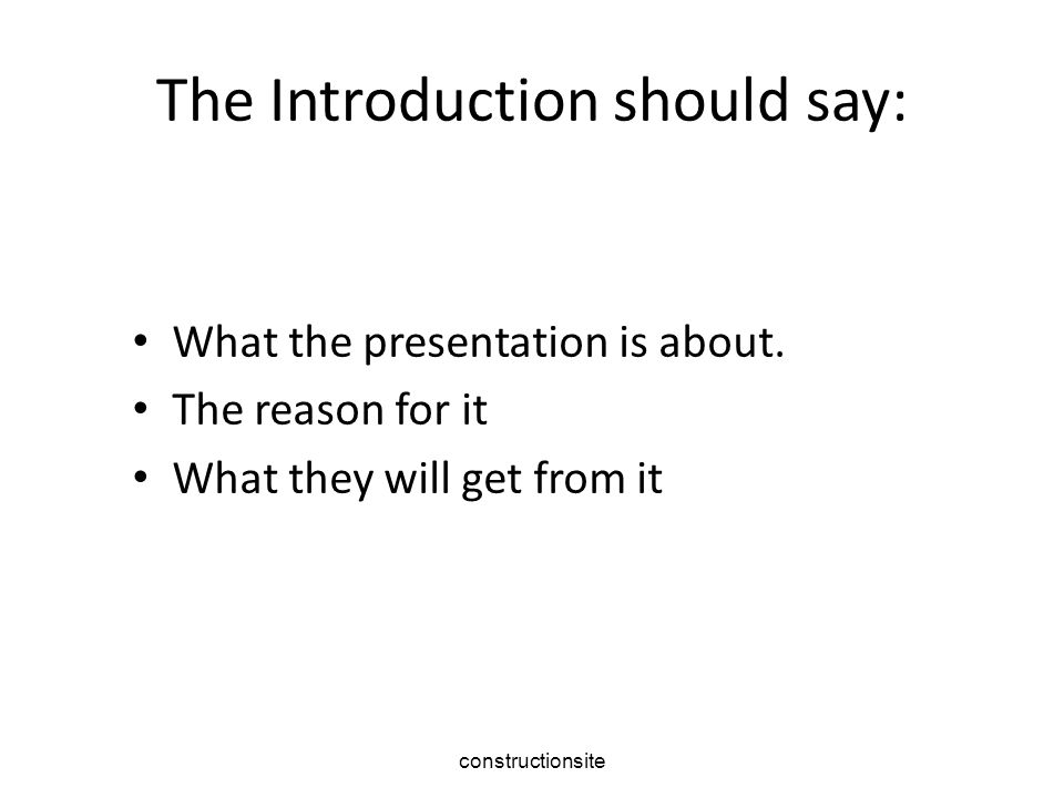 The Introduction should say: What the presentation is about.