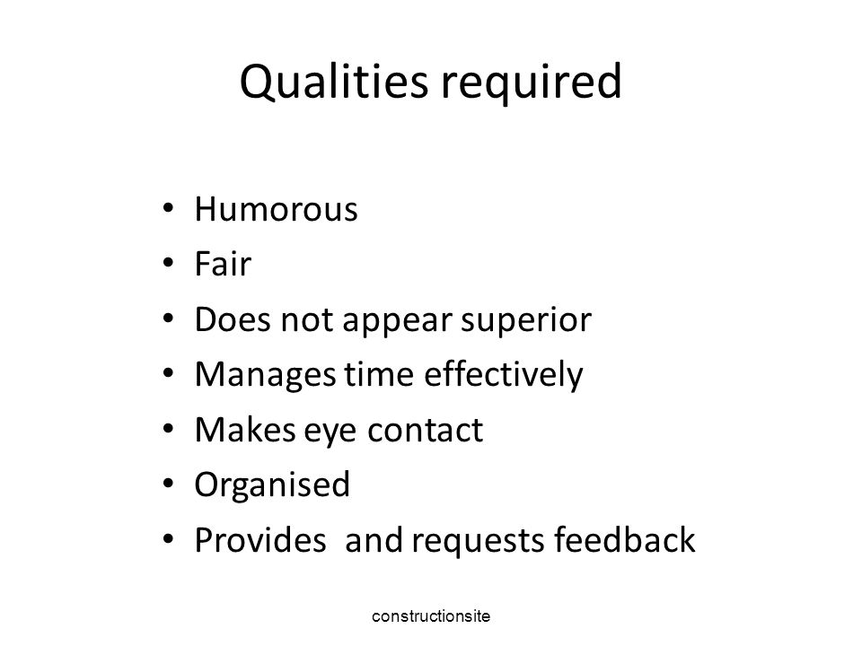 Qualities required Humorous Fair Does not appear superior Manages time effectively Makes eye contact Organised Provides and requests feedback constructionsite