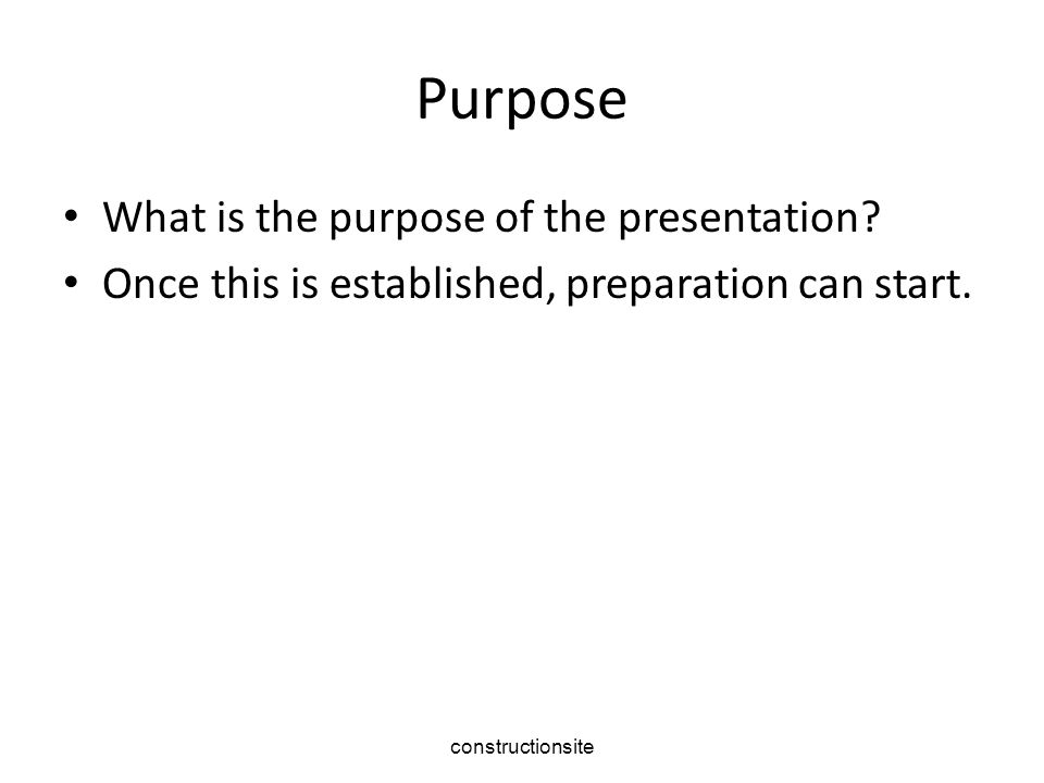 Purpose What is the purpose of the presentation. Once this is established, preparation can start.