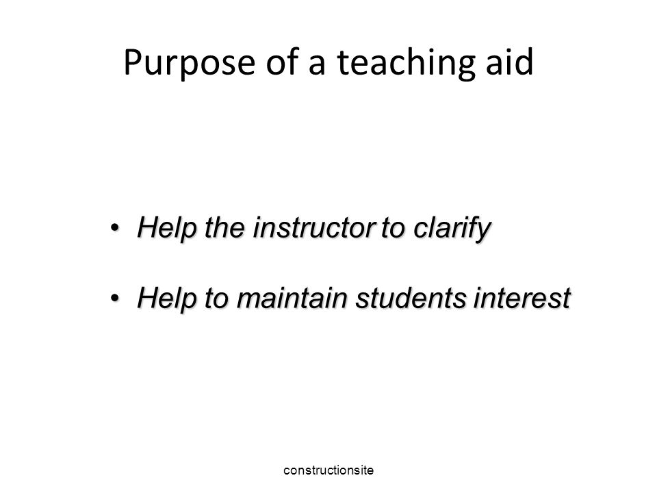 Purpose of a teaching aid Help the instructor to clarify Help the instructor to clarify Help to maintain students interest Help to maintain students interest constructionsite