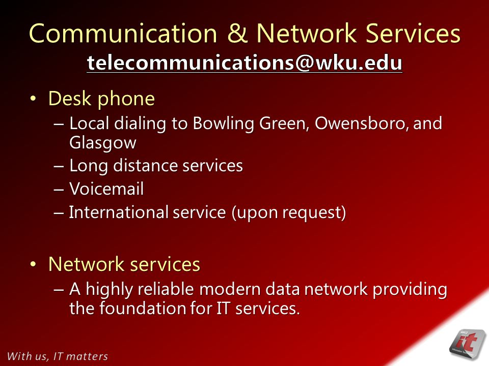 Desk phone Desk phone – Local dialing to Bowling Green, Owensboro, and Glasgow – Long distance services – Voicemail – International service (upon request) Network services Network services – A highly reliable modern data network providing the foundation for IT services.