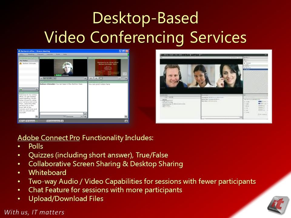 Desktop-Based Video Conferencing Services Adobe Connect Pro Functionality Includes: Polls Polls Quizzes (including short answer), True/False Quizzes (including short answer), True/False Collaborative Screen Sharing & Desktop Sharing Collaborative Screen Sharing & Desktop Sharing Whiteboard Whiteboard Two-way Audio / Video Capabilities for sessions with fewer participants Two-way Audio / Video Capabilities for sessions with fewer participants Chat Feature for sessions with more participants Chat Feature for sessions with more participants Upload/Download Files Upload/Download Files