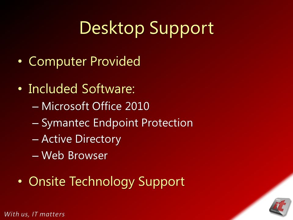 Desktop Support Computer Provided Computer Provided Included Software: Included Software: – Microsoft Office 2010 – Symantec Endpoint Protection – Active Directory – Web Browser Onsite Technology Support Onsite Technology Support
