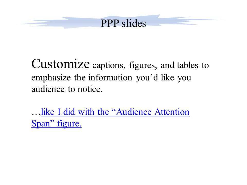 "PPP slides Customize captions, figures, and tables to emphasize the information you'd like you audience to notice. …like I did with the ""Audience Atte"