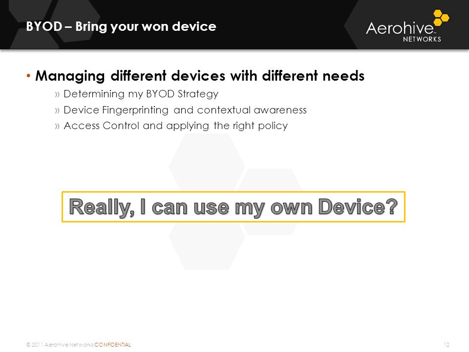 © 2011 Aerohive Networks CONFIDENTIAL BYOD – Bring your won device 12 Managing different devices with different needs »Determining my BYOD Strategy »D