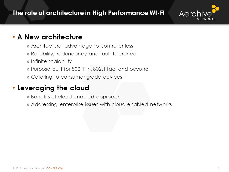 © 2011 Aerohive Networks CONFIDENTIAL The role of architecture in High Performance WI-FI 5 A New architecture »Architectural advantage to controller-less »Reliability, redundancy and fault tolerance »Infinite scalability »Purpose built for 802.11n, 802.11ac, and beyond »Catering to consumer grade devices Leveraging the cloud »Benefits of cloud-enabled approach »Addressing enterprise issues with cloud-enabled networks