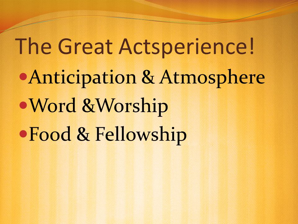 The Great Actsperience! Anticipation & Atmosphere Word &Worship Food & Fellowship