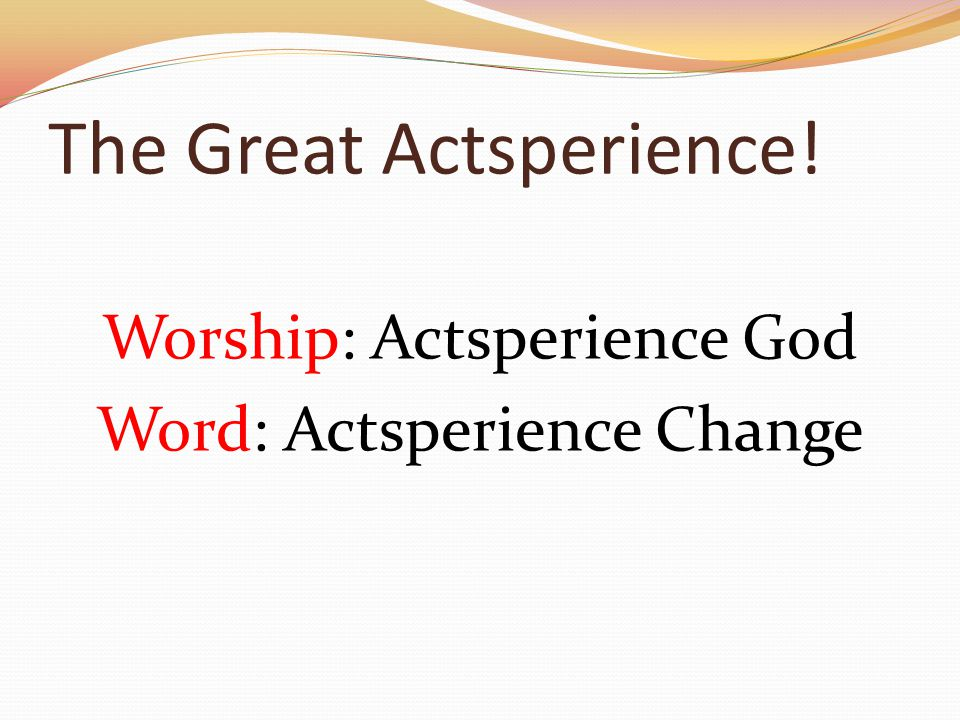The Great Actsperience! Worship: Actsperience God Word: Actsperience Change