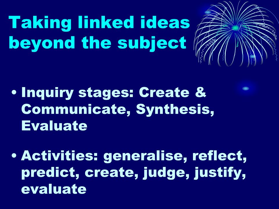 Taking linked ideas beyond the subject Inquiry stages: Create & Communicate, Synthesis, Evaluate Activities: generalise, reflect, predict, create, judge, justify, evaluate