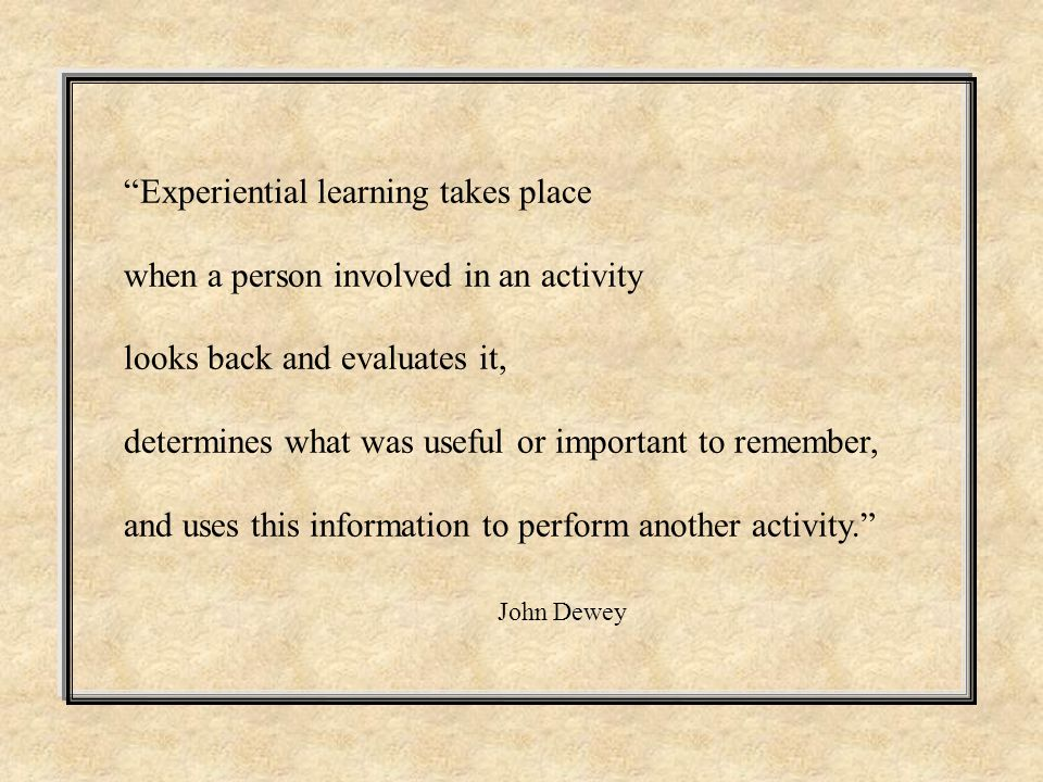Experiential learning takes place when a person involved in an activity looks back and evaluates it, determines what was useful or important to remember, and uses this information to perform another activity. John Dewey