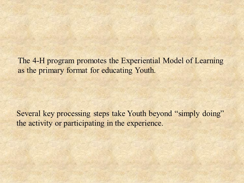 The 4-H program promotes the Experiential Model of Learning as the primary format for educating Youth.
