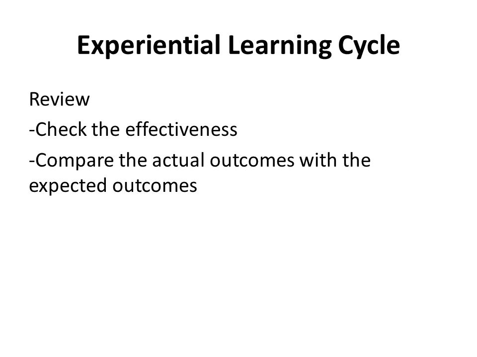 Experiential Learning Cycle Review -Check the effectiveness -Compare the actual outcomes with the expected outcomes