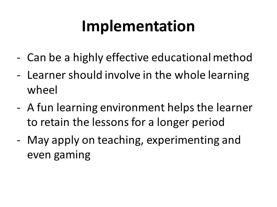 Implementation -Can be a highly effective educational method -Learner should involve in the whole learning wheel -A fun learning environment helps the