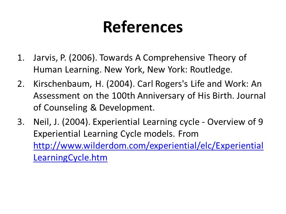 References 1.Jarvis, P. (2006). Towards A Comprehensive Theory of Human Learning. New York, New York: Routledge. 2.Kirschenbaum, H. (2004). Carl Roger