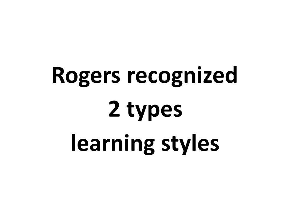 Rogers recognized 2 types learning styles